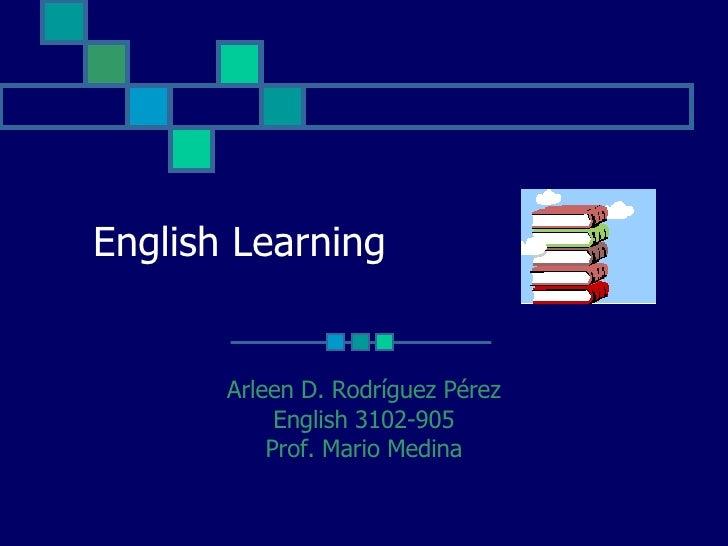 English Learning Arleen D. Rodríguez Pérez English 3102-905 Prof. Mario Medina