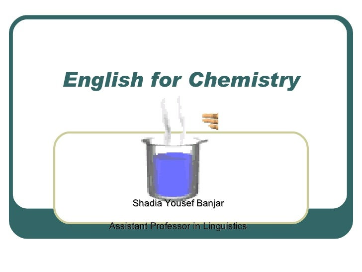 English for Chemistry Shadia Yousef Banjar Assistant Professor in Linguistics