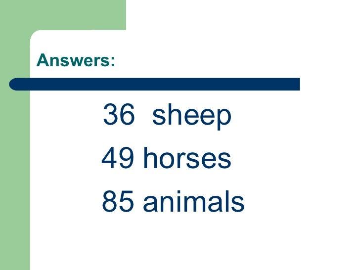 Answers: <ul><li>36  sheep </li></ul><ul><li>49 horses </li></ul><ul><li>85 animals </li></ul>