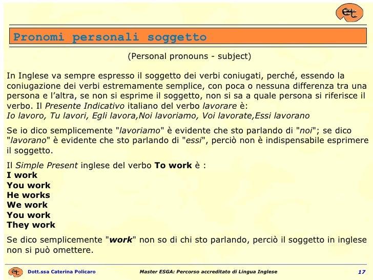 Pronomi personali soggetto (Personal pronouns - subject) In Inglese va sempre espresso il soggetto dei verbi coniugati, pe...
