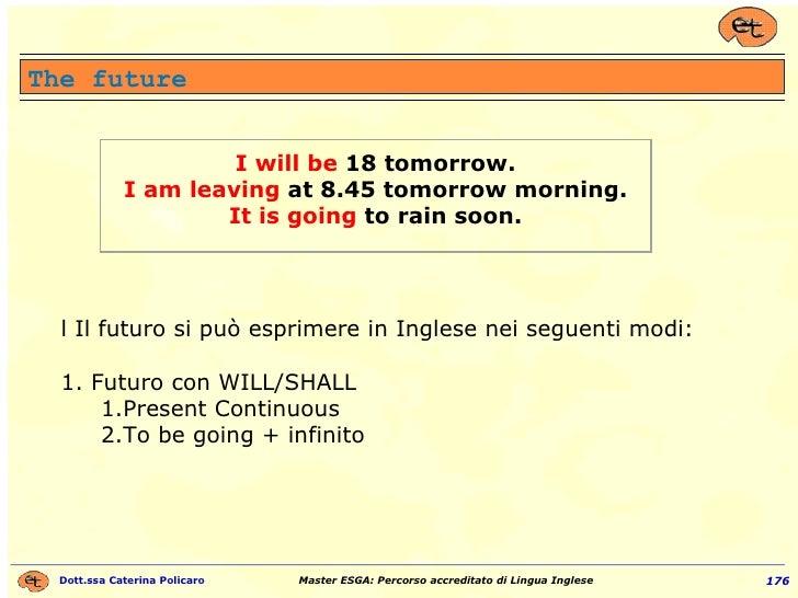 The future <ul><li>Il Il futuro si può esprimere in Inglese nei seguenti modi: </li></ul><ul><li>1. Futuro con WILL/SHALL ...