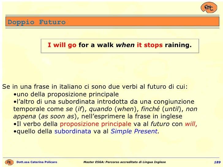 Doppio Futuro <ul><li>Se in una frase in italiano ci sono due verbi al futuro di cui: </li></ul><ul><ul><li>uno della prop...