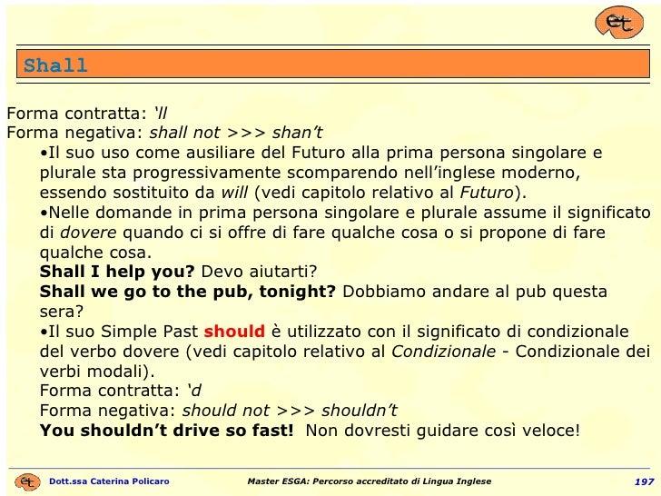 Shall <ul><li>Forma contratta:  'll Forma negativa:  shall not >>> shan't </li></ul><ul><ul><li>Il suo uso come ausiliare ...