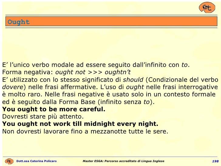 E' l'unico verbo modale ad essere seguito dall'infinito con  to . Forma negativa:  ought not >>> oughtn't E' utilizzato co...