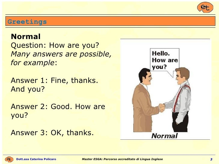 Greetings Normal Question: How are you? Many answers are possible, for example : Answer 1: Fine, thanks. And you? Answer 2...