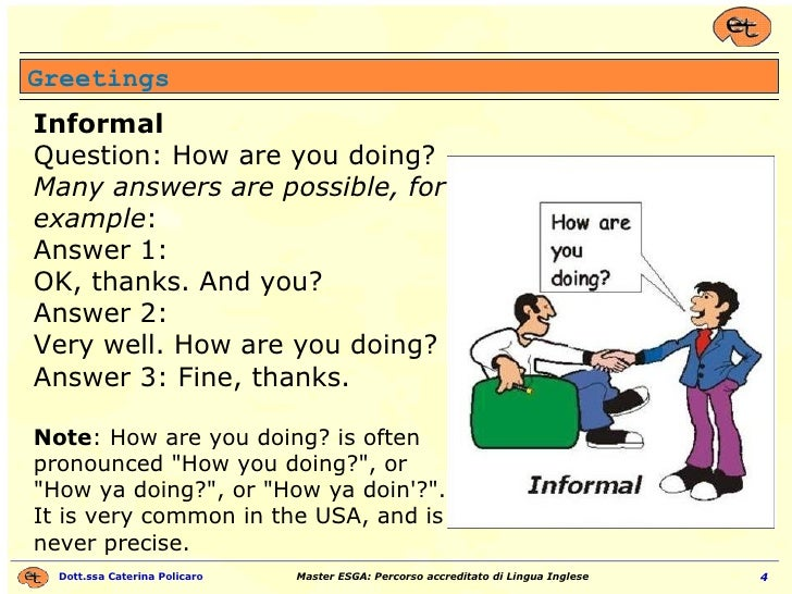 Greetings Informal Question: How are you doing?  Many answers are possible, for example : Answer 1:  OK, thanks. And you? ...