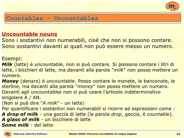 Uncountable nouns Sono i sostantivi non numerabili, cioè che non si possono contare. Sono sostantivi davanti ai quali non ...