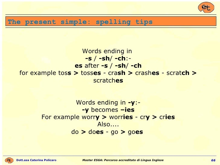 The present simple: spelling tips Words ending in  -s  /  -sh /  -ch :- es  after  -s  /  -sh /  -ch for example tos s >  ...