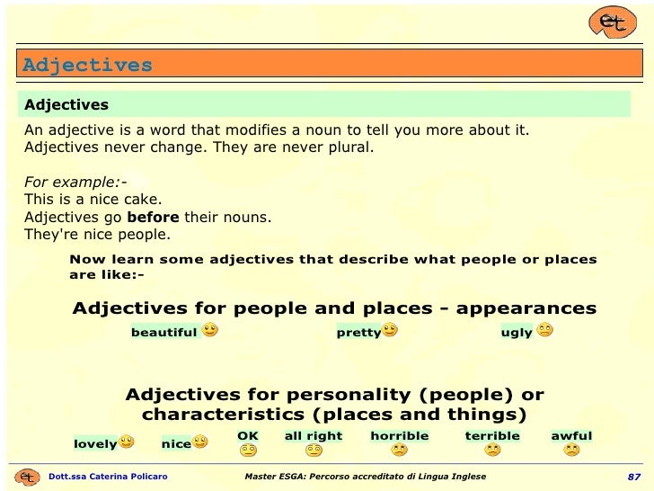 Adjectives An adjective is a word that modifies a noun to tell you more about it. Adjectives never change. They are never ...