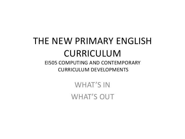 THE NEW PRIMARY ENGLISH CURRICULUM EI505 COMPUTING AND CONTEMPORARY CURRICULUM DEVELOPMENTS  WHAT'S IN WHAT'S OUT