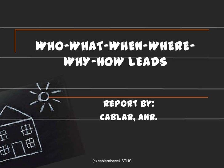 WHO-WHAT-WHEN-WHERE-   WHY-HOW LEADS            Report by:           CABLAR, ANR.       (c) cablaralsaceUSTHS