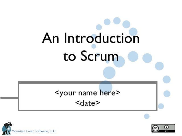 An Introduction to Scrum <your name here> <date> Mountain Goat Software, LLC