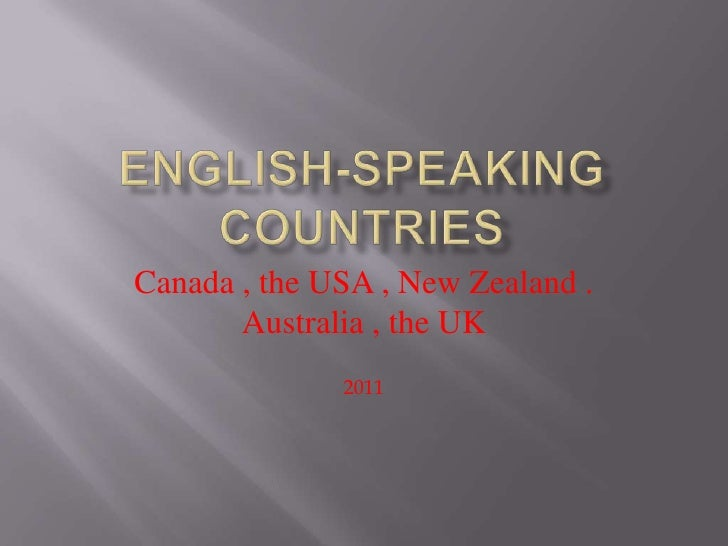 English-speaking countries<br />Canada , the USA , New Zealand .<br />Australia , the UK<br />2011<br />