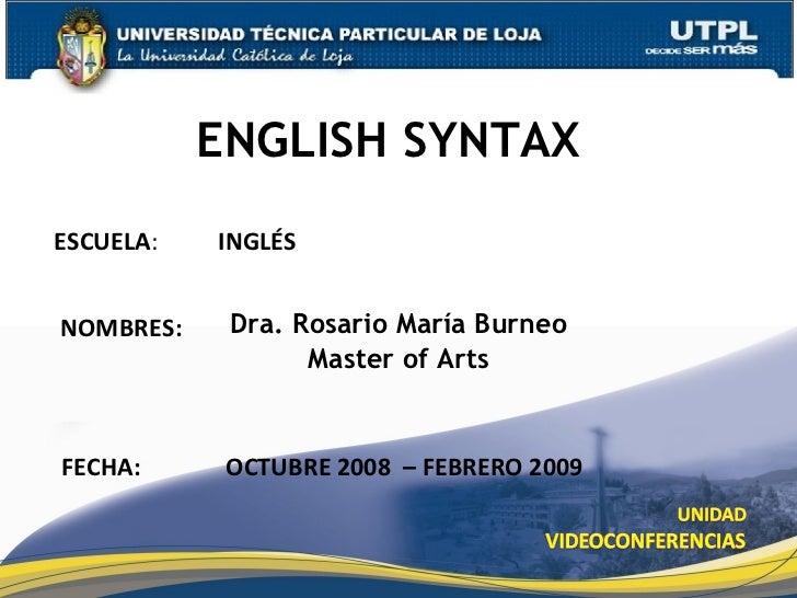 ENGLISH SYNTAX Dra. Rosario María Burneo Master of Arts ESCUELA :  INGLÉS NOMBRES: FECHA: OCTUBRE 2008  – FEBRERO 2009