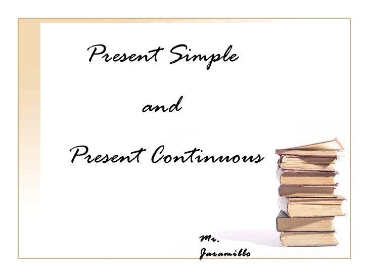 Present Simple      andPresent Continuous            Mr.            Jaramillo