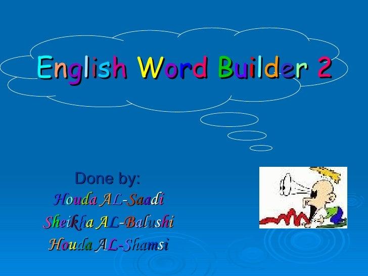 E n g l i s h   W o r d   B u i l d e r   2 Done by: H o u d a   A L - S a a d i S h e i k h a   A L - B a l u s h i H o u...