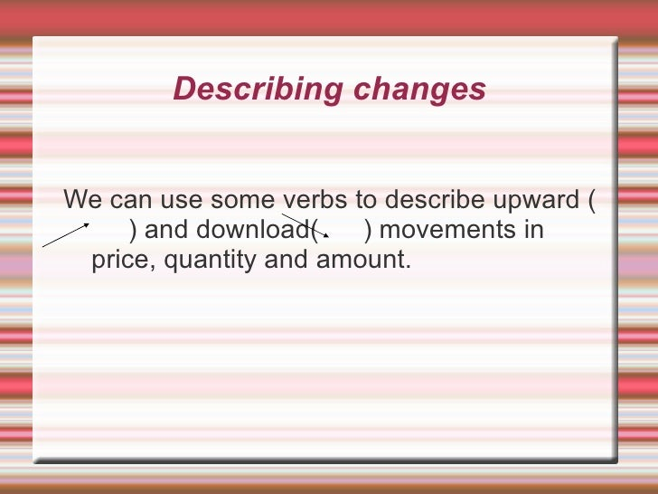 Describing changes <ul><li>We can use some verbs to describe upward (  ) and download(  ) movements in price, quantity and...