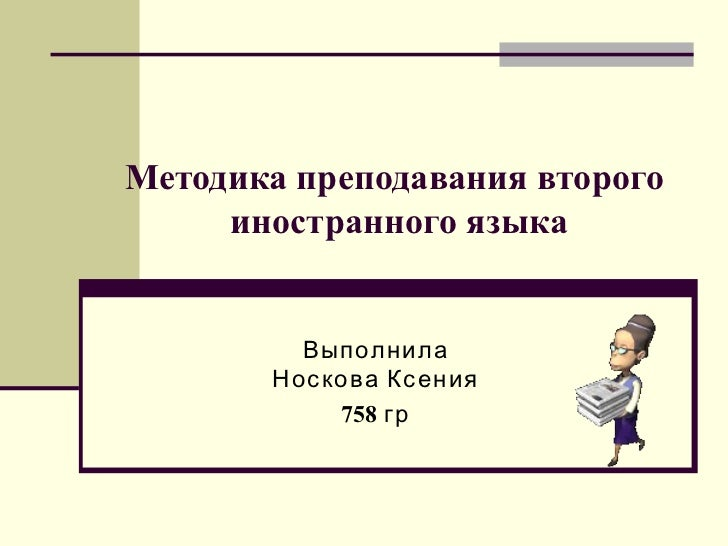 Методика преподавания второго  иностранного языка Выполнила Носкова Ксения 758  гр