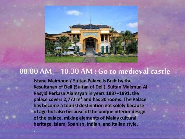 08.00 AM – 10.30 AM : Go to medieval castle  Istana Maimoon / Sultan Palace is Built by the  Kesultanan of Deli (Sultan of...