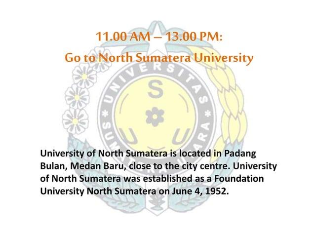 11.00 AM – 13.00 PM:  Go to North Sumatera University  University of North Sumatera is located in Padang  Bulan, Medan Bar...