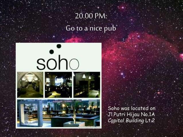20.00 PM:  Go to a nice pub  Soho was located on  Jl.Putri Hijau No.1A  Capital Building Lt.2