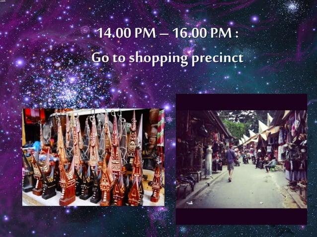 14.00 PM – 16.00 PM :  Go to shopping precinct