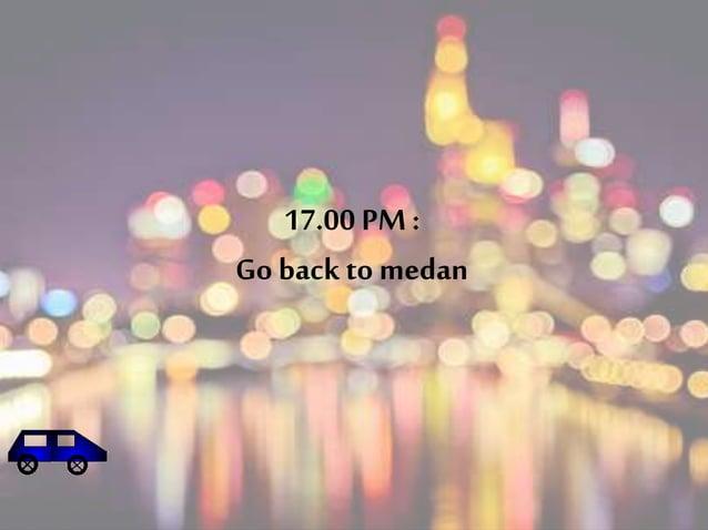 17.00 PM :  Go back to medan