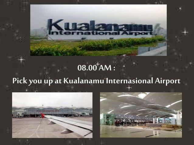08.00 AM :  Pick you up at Kualanamu Internasional Airport