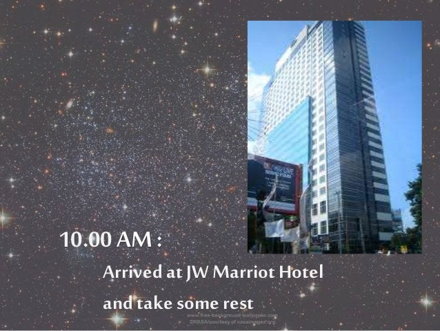 10.00 AM:  Arrived at JW Marriot Hotel  and take some rest