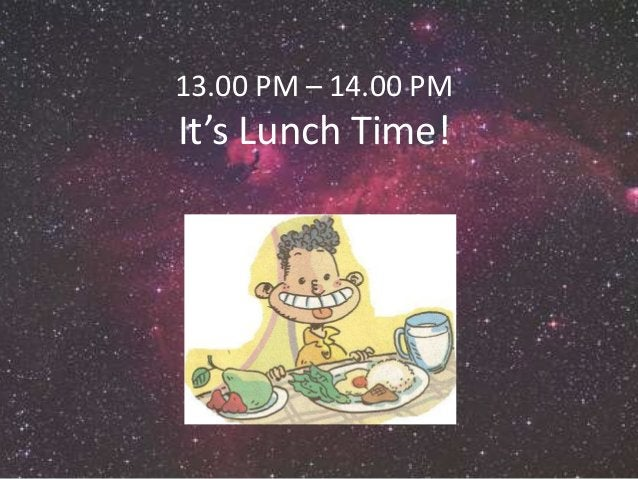 13.00 PM – 14.00 PM  It's Lunch Time!  1 pm : Have a lunch