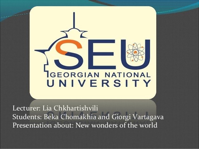 Lecturer: Lia Chkhartishvili Students: Beka Chomakhia and Giorgi Vartagava Presentation about: New wonders of the world
