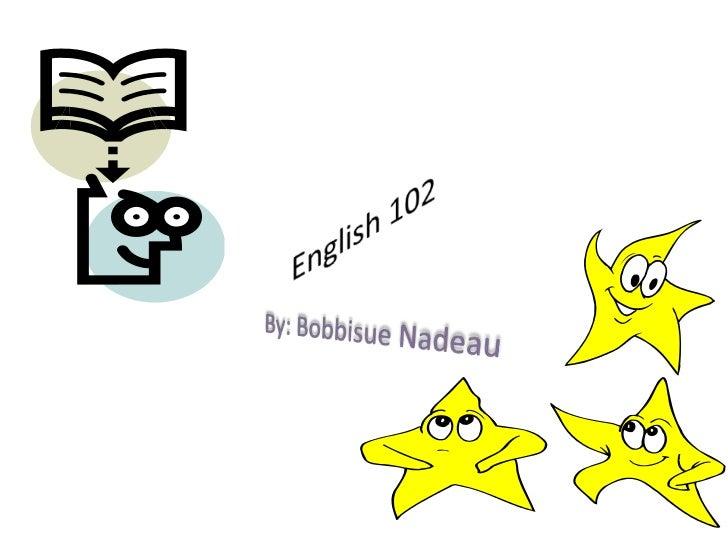 English 102<br />By: Bobbisue Nadeau<br />