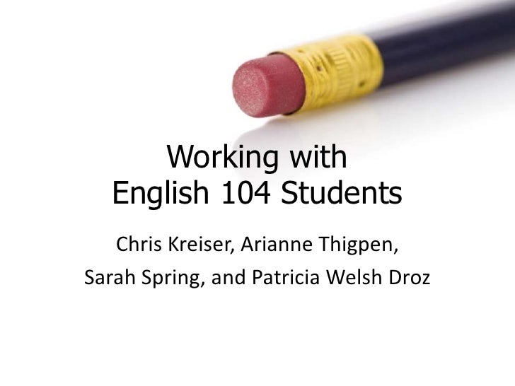 Working with English 104 Students<br />Chris Kreiser, Arianne Thigpen, <br />Sarah Spring, and Patricia Welsh Droz<br />