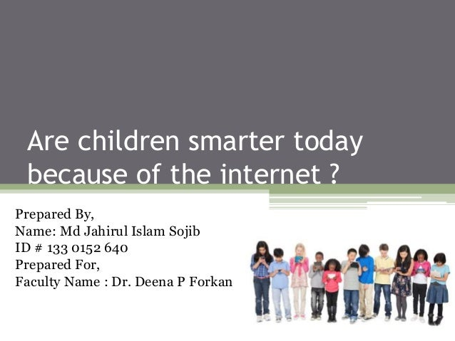 are children smarter because of the internet These days most of people who include young and old people use the internet everyday even thought the mobile phones have also the function of the internet.