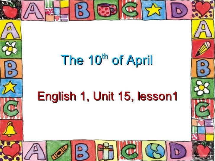 The 10 th  of April English 1, Unit 15, lesson1
