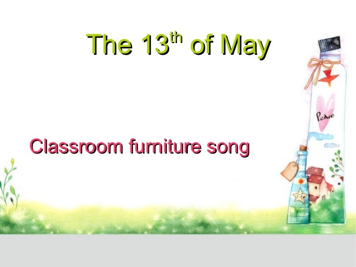 The 13 th  of May Classroom furniture song