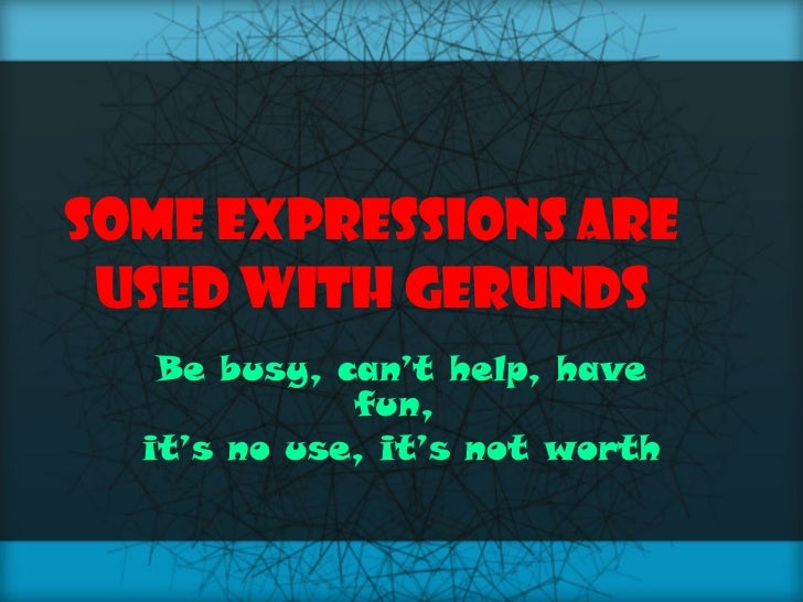 Some expressions are used with gerunds Be busy, can't help, have fun,  it's no use, it's not worth