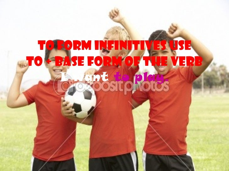 To form infinitives use to + base form of the verb I want  to play.