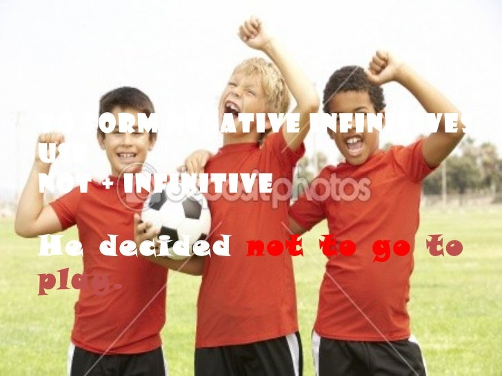 To form negative infinitives use Not + infinitive He decided  not to go  to play.