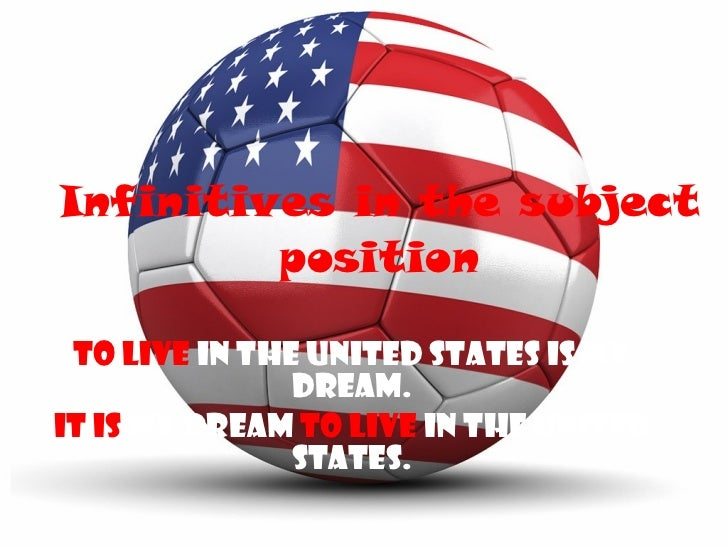 Infinitives in the subject position To live   in the United States is my dream. It is   my dream  to live   in the United ...