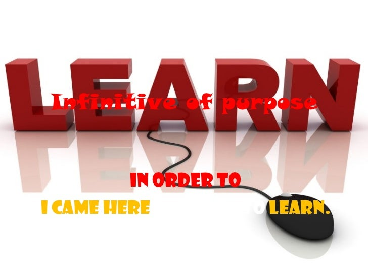 Infinitive of purpose In order to I came here  in order to   learn.