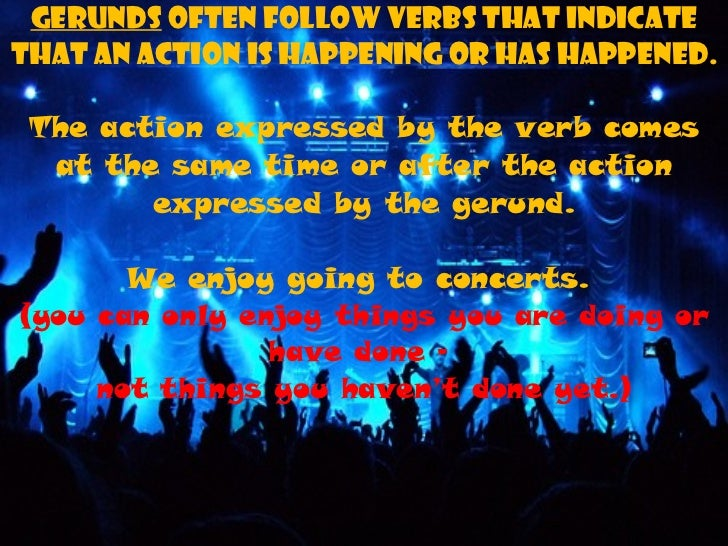 Gerunds  often follow verbs that indicate that an action is happening or has happened. The action expressed by the verb co...