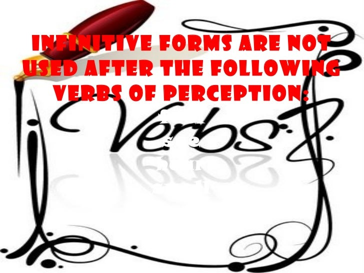 Infinitive forms are not used after the following verbs of perception: feel see hear smell