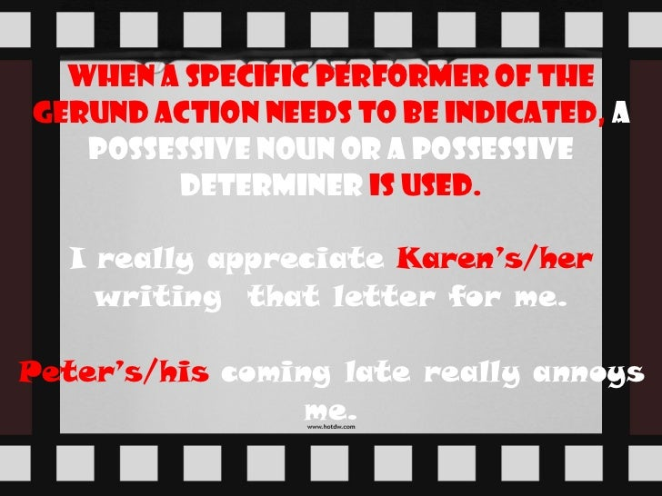 When a specific performer of the gerund action needs to be indicated,   a possessive noun or a possessive determiner   is ...