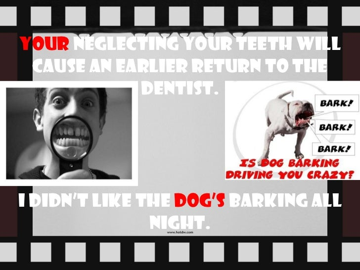 Your   neglecting your teeth will cause an earlier return to the dentist. I didn't like the  dog's   barking all night.