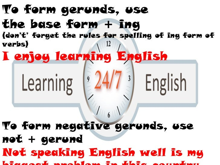 To form gerunds, use the base form + ing (don't' forget the rules for spelling of ing form of verbs) I enjoy learning Engl...