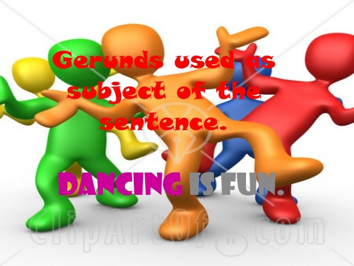 Gerunds used as subject of the sentence. Dancing  is fun.