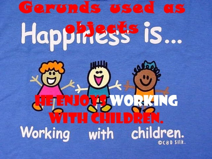 Gerunds used as objects He enjoys  working  with children.