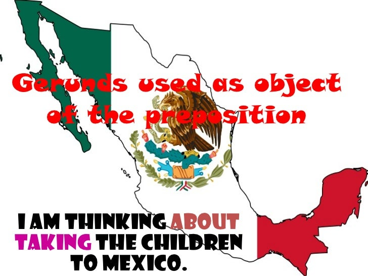 Gerunds used as object of the preposition I am thinking   about   taking   the children to Mexico.