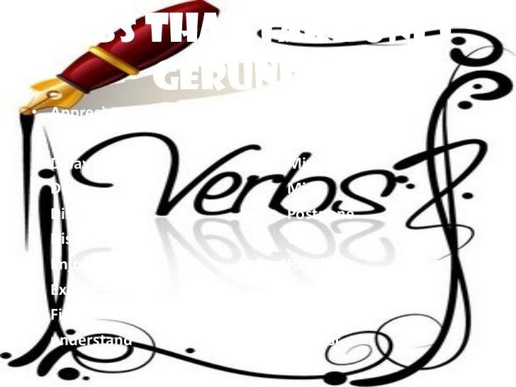 Verbs that take only Gerunds <ul><li>Appreciate </li></ul><ul><li>Avoid </li></ul><ul><li>Delay </li></ul><ul><li>Deny </l...